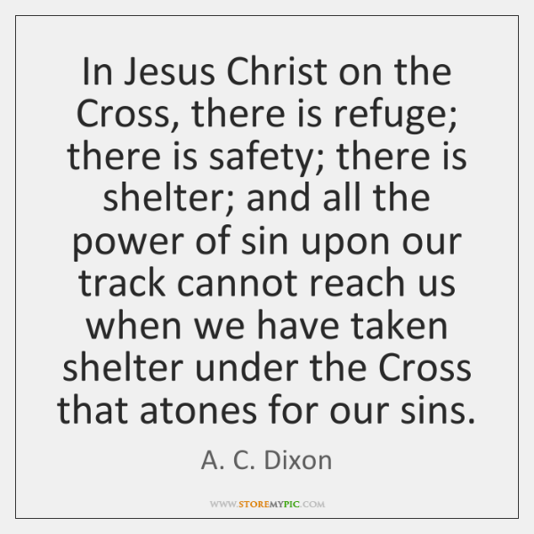 In Jesus Christ on the Cross, there is refuge; there is safety; ...