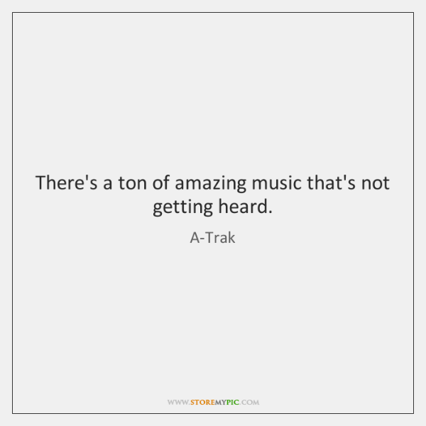 There's a ton of amazing music that's not getting heard.
