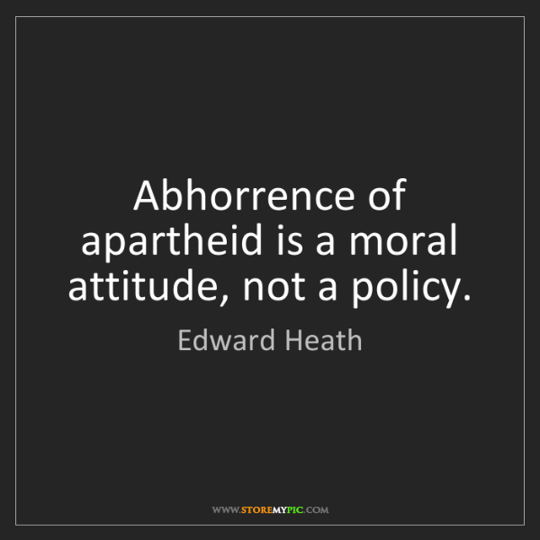 Edward Heath: Abhorrence of apartheid is a moral attitude, not a policy.