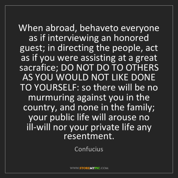 Confucius: When abroad, behaveto everyone as if interviewing an...