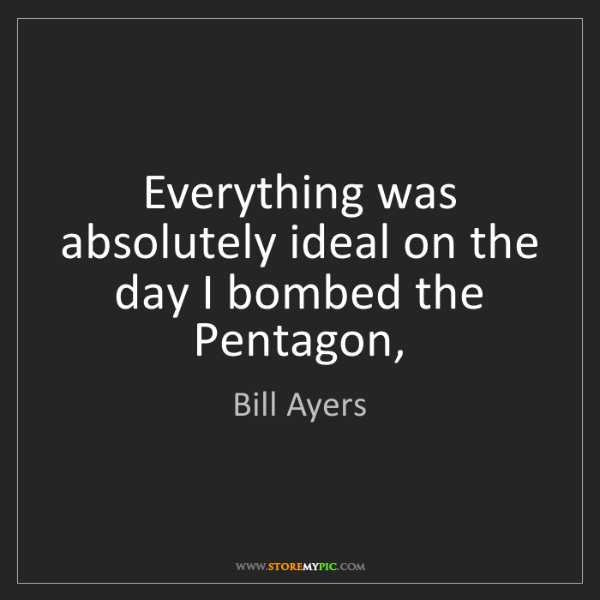 Bill Ayers: Everything was absolutely ideal on the day I bombed the...