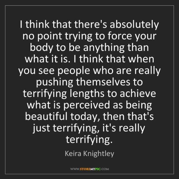 Keira Knightley: I think that there's absolutely no point trying to force...