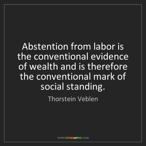 Thorstein Veblen: Abstention from labor is the conventional evidence of...