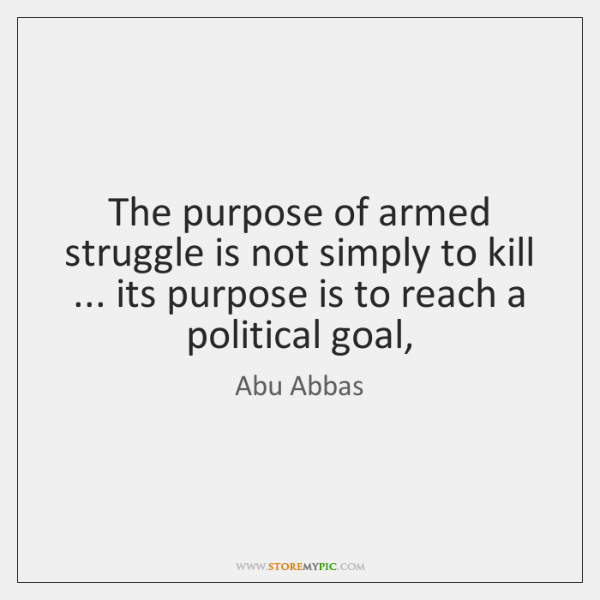 The purpose of armed struggle is not simply to kill ... its purpose ...