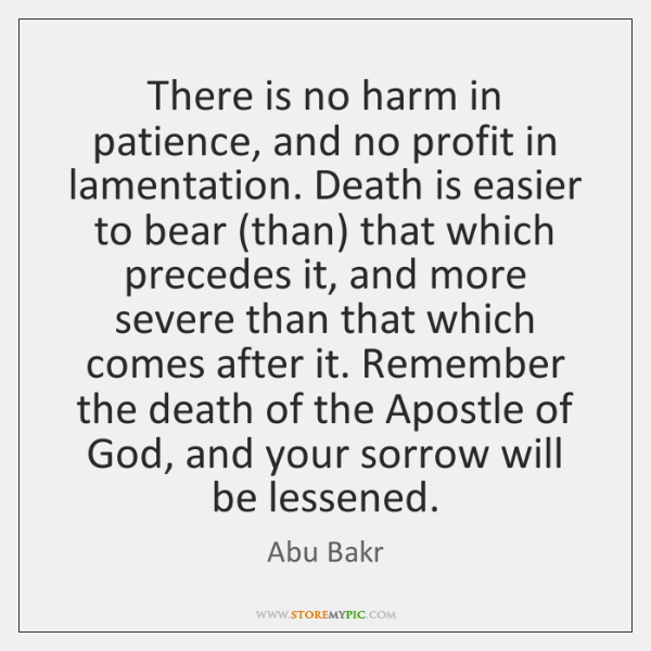 There Is No Harm In Patience And No Profit In Lamentation Death