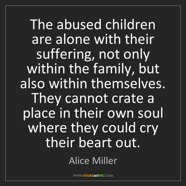 Alice Miller: The abused children are alone with their suffering, not...