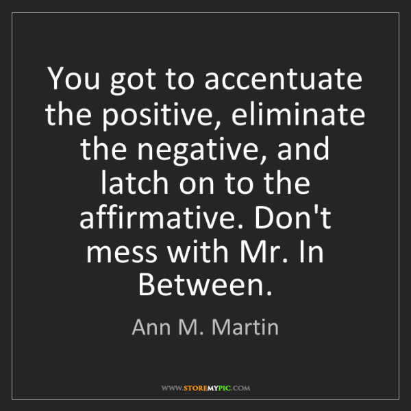 Ann M. Martin: You got to accentuate the positive, eliminate the negative,...