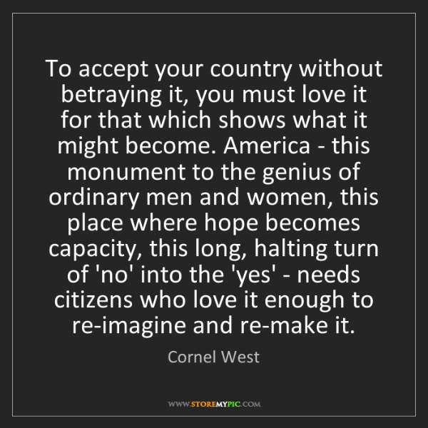 Cornel West: To accept your country without betraying it, you must...