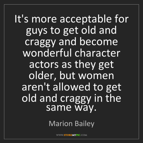 Marion Bailey: It's more acceptable for guys to get old and craggy and...