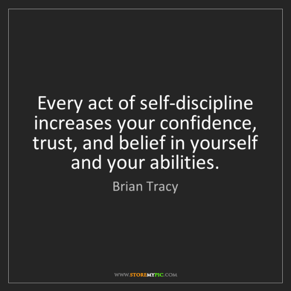 Brian Tracy: Every act of self-discipline increases your confidence,...