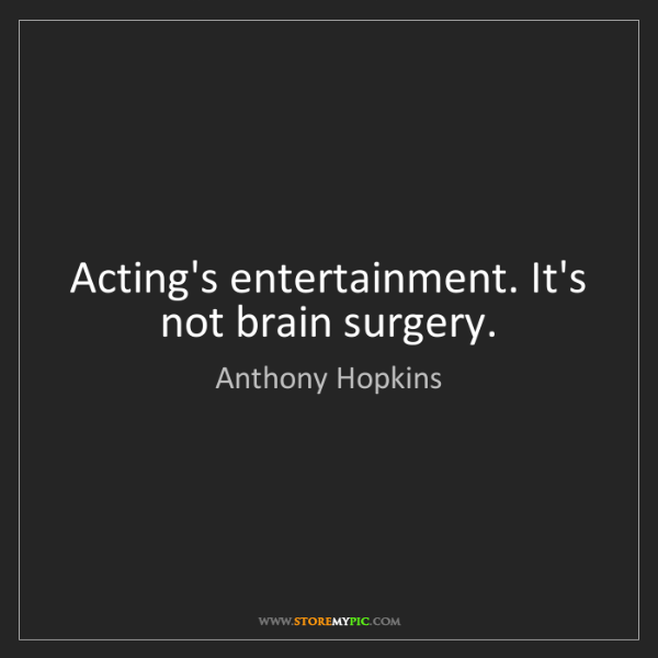 Anthony Hopkins: Acting's entertainment. It's not brain surgery.