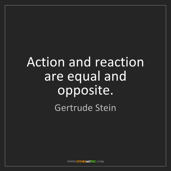 Gertrude Stein: Action and reaction are equal and opposite.