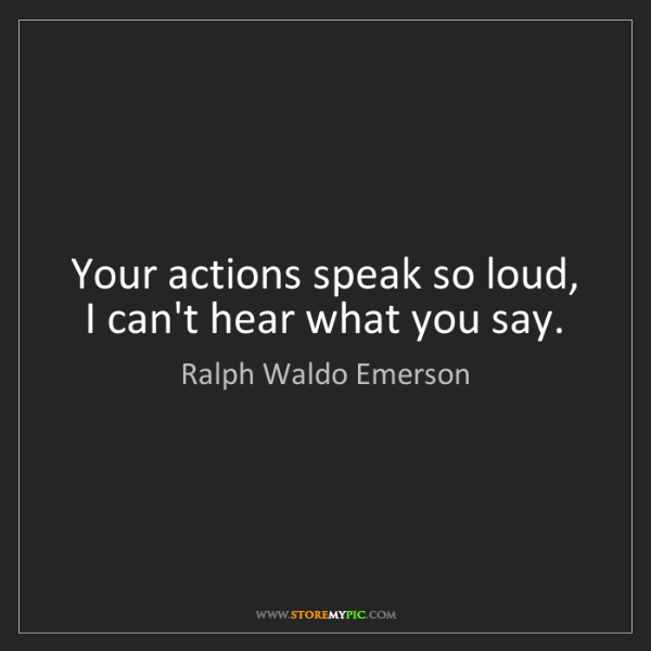 Ralph Waldo Emerson: Your actions speak so loud, I can't hear what you say.