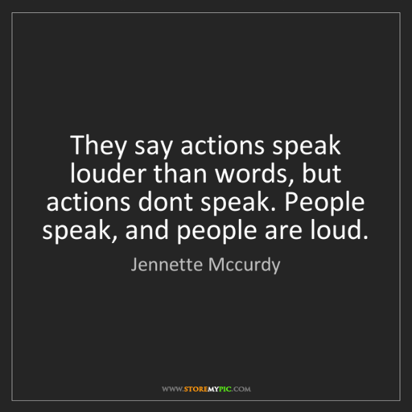 Jennette Mccurdy: They say actions speak louder than words, but actions...