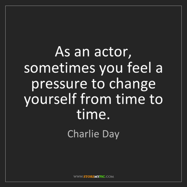 Charlie Day: As an actor, sometimes you feel a pressure to change...