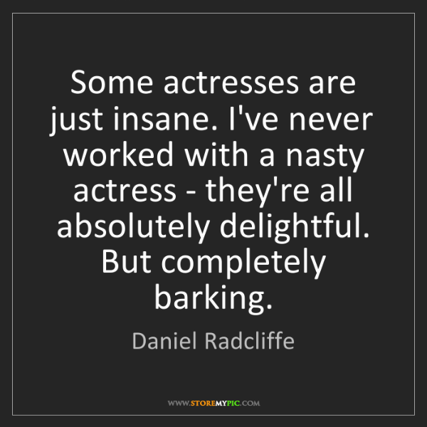 Daniel Radcliffe: Some actresses are just insane. I've never worked with...