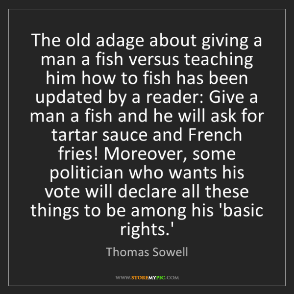 Thomas Sowell: The old adage about giving a man a fish versus teaching...
