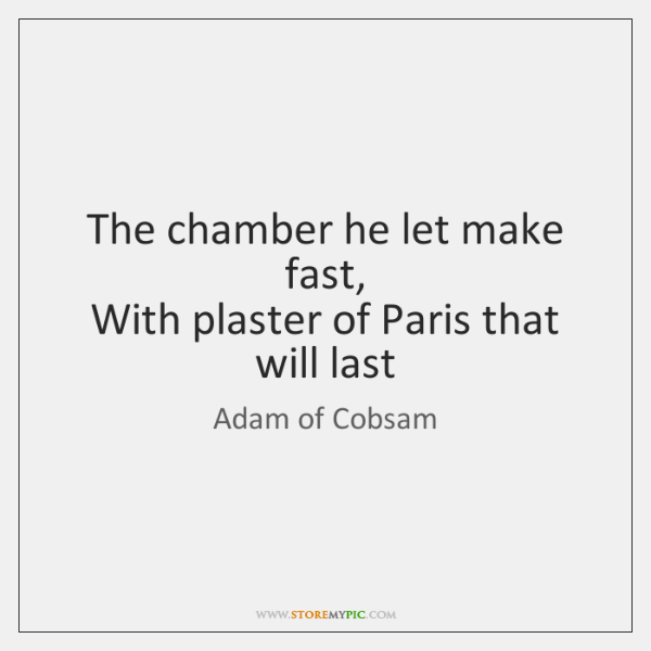 The chamber he let make fast,   With plaster of Paris that will ...