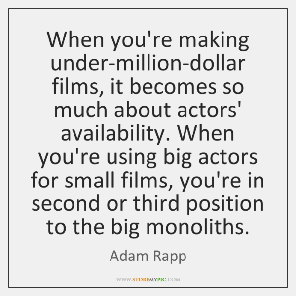 When you're making under-million-dollar films, it becomes so much about actors' availability. ...