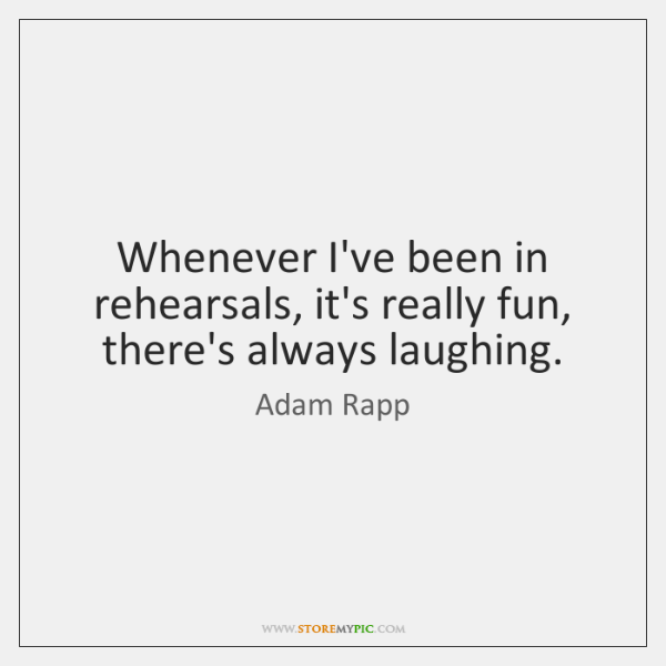 Whenever I've been in rehearsals, it's really fun, there's always laughing.