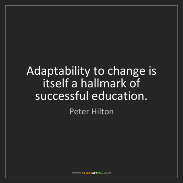 Peter Hilton: Adaptability to change is itself a hallmark of successful...