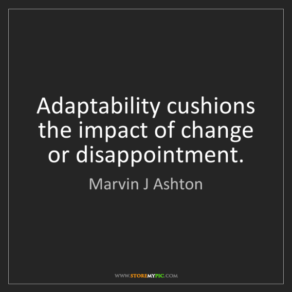 Marvin J Ashton: Adaptability cushions the impact of change or disappointment.