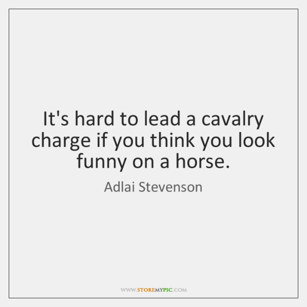 It's hard to lead a cavalry charge if you think you look ...