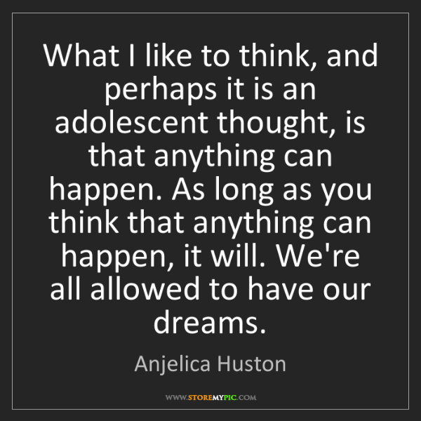 Anjelica Huston: What I like to think, and perhaps it is an adolescent...