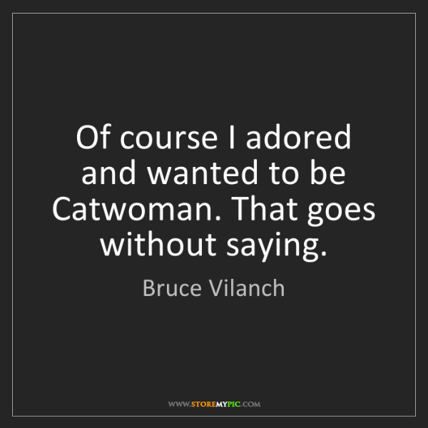 Bruce Vilanch: Of course I adored and wanted to be Catwoman. That goes...