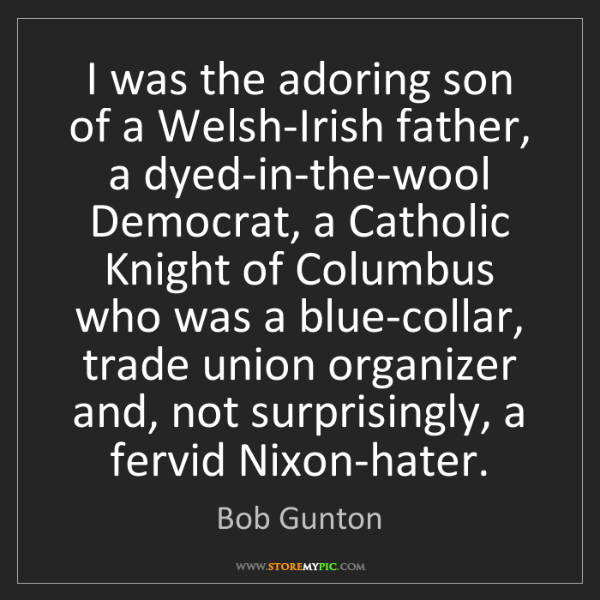 Bob Gunton: I was the adoring son of a Welsh-Irish father, a dyed-in-the-wool...