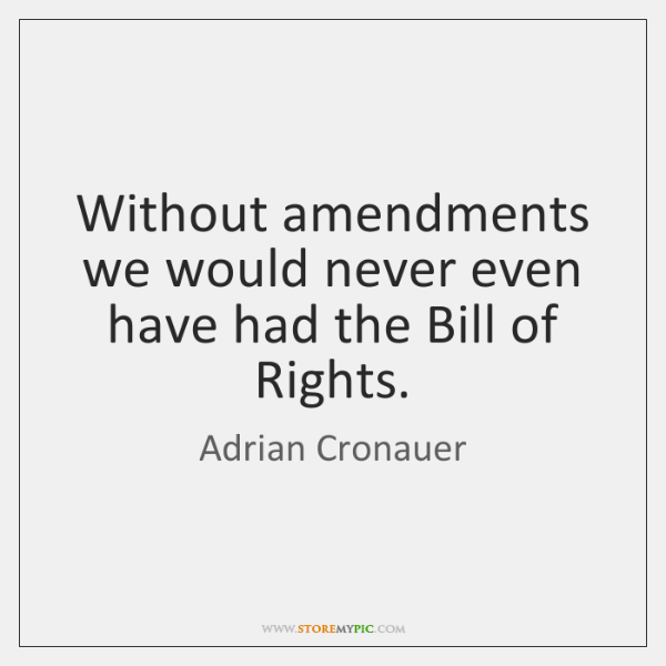 Without amendments we would never even have had the Bill of Rights.