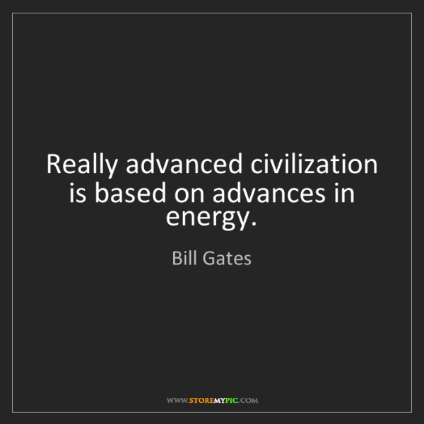 Bill Gates: Really advanced civilization is based on advances in...