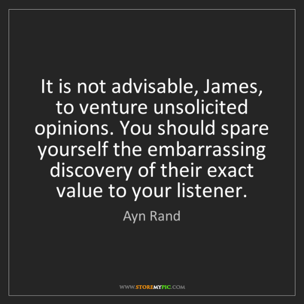 Ayn Rand: It is not advisable, James, to venture unsolicited opinions....