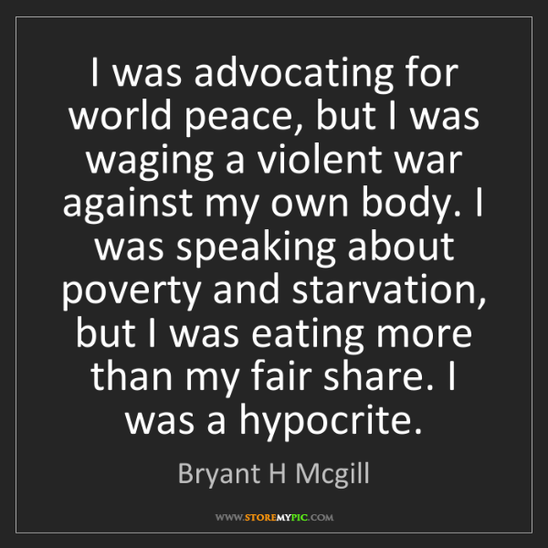 Bryant H Mcgill: I was advocating for world peace, but I was waging a...