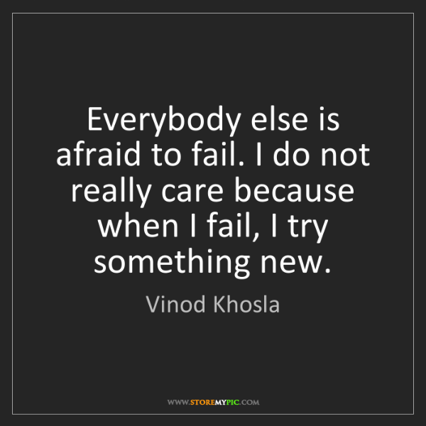 Vinod Khosla: Everybody else is afraid to fail. I do not really care...