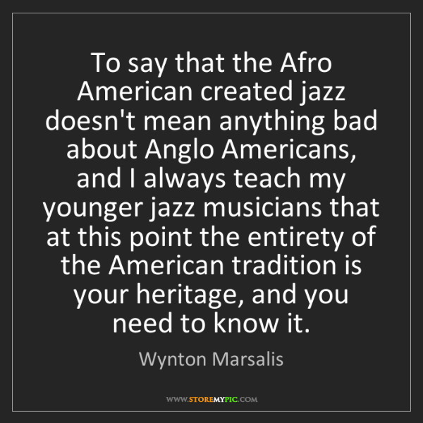 Wynton Marsalis: To say that the Afro American created jazz doesn't mean...
