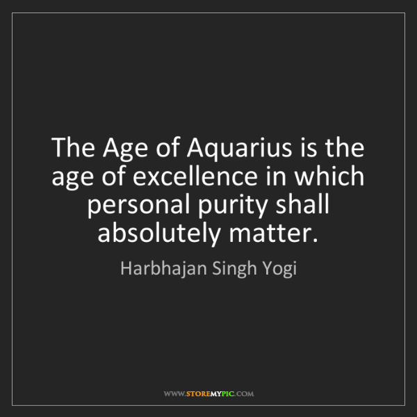 Harbhajan Singh Yogi: The Age of Aquarius is the age of excellence in which...