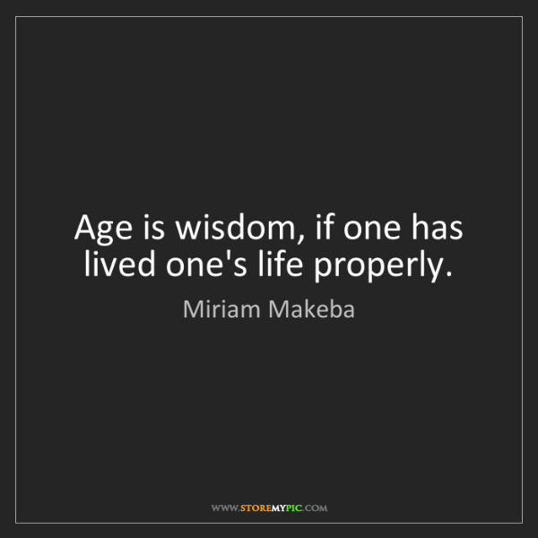 Miriam Makeba: Age is wisdom, if one has lived one's life properly.