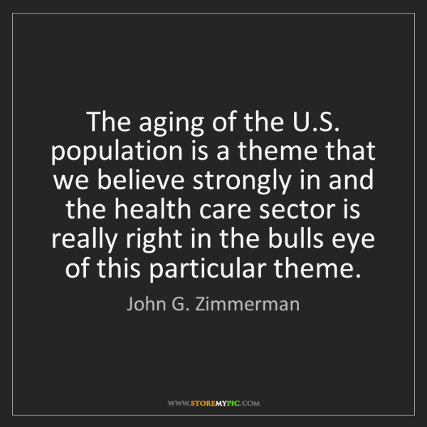 John G. Zimmerman: The aging of the U.S. population is a theme that we believe...