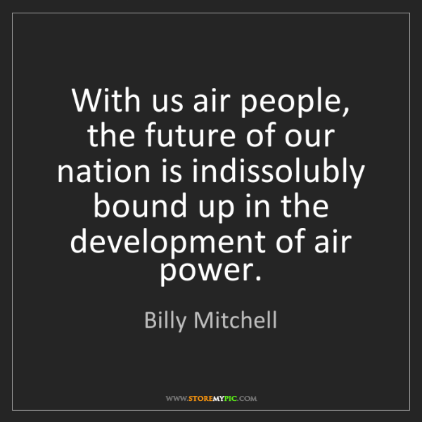 Billy Mitchell: With us air people, the future of our nation is indissolubly...