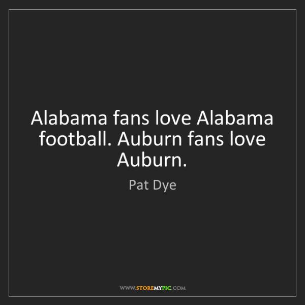 Pat Dye: Alabama fans love Alabama football. Auburn fans love...