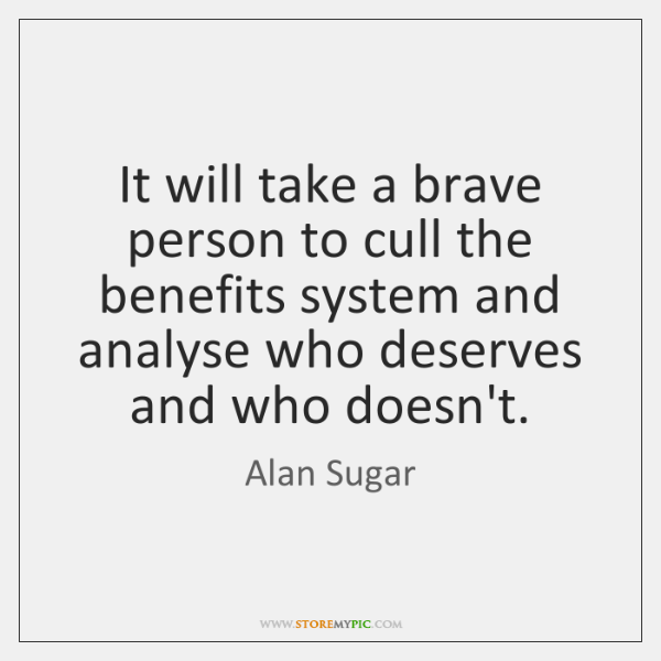 It will take a brave person to cull the benefits system and ...
