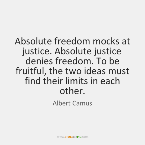 Absolute freedom mocks at justice. Absolute justice denies freedom. To be fruitful, ...