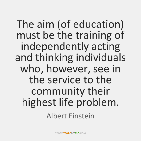 The aim (of education) must be the training of independently acting and ...