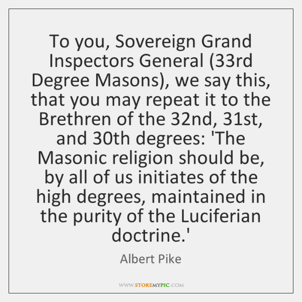 To you, Sovereign Grand Inspectors General (33rd Degree Masons), we