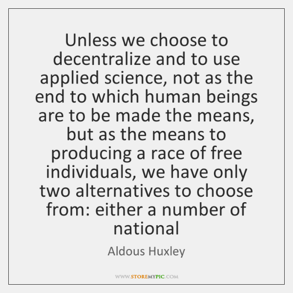 Unless we choose to decentralize and to use applied science, not as ...