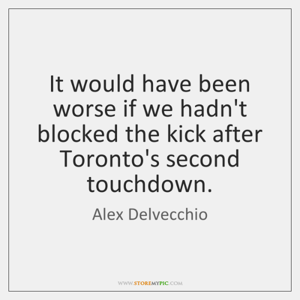 It would have been worse if we hadn't blocked the kick after ...