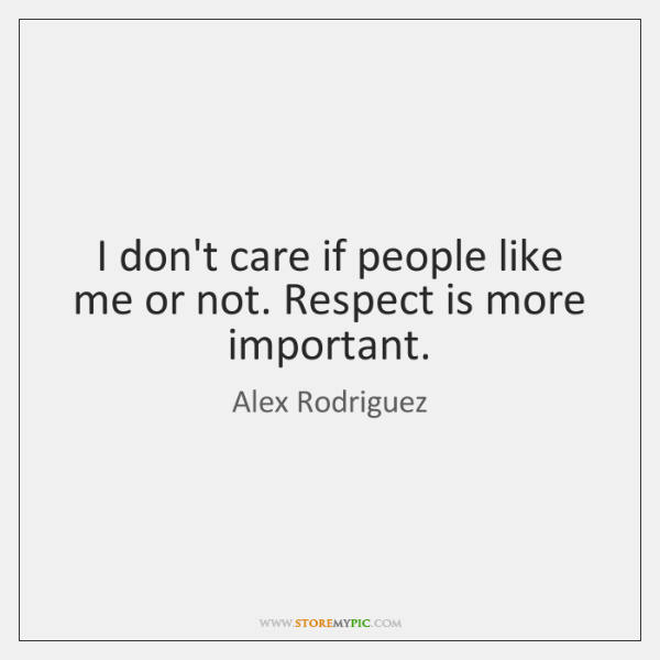 I Dont Care If People Like Me Or Not Respect Is More Storemypic