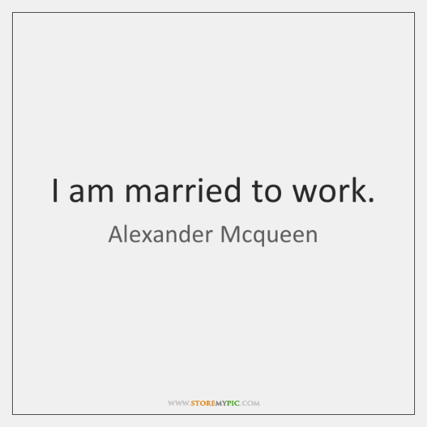 I am married to work.