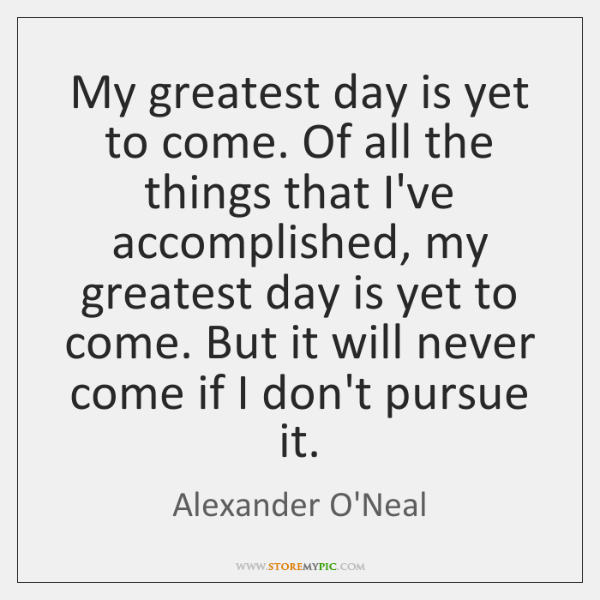 My greatest day is yet to come. Of all the things that ...